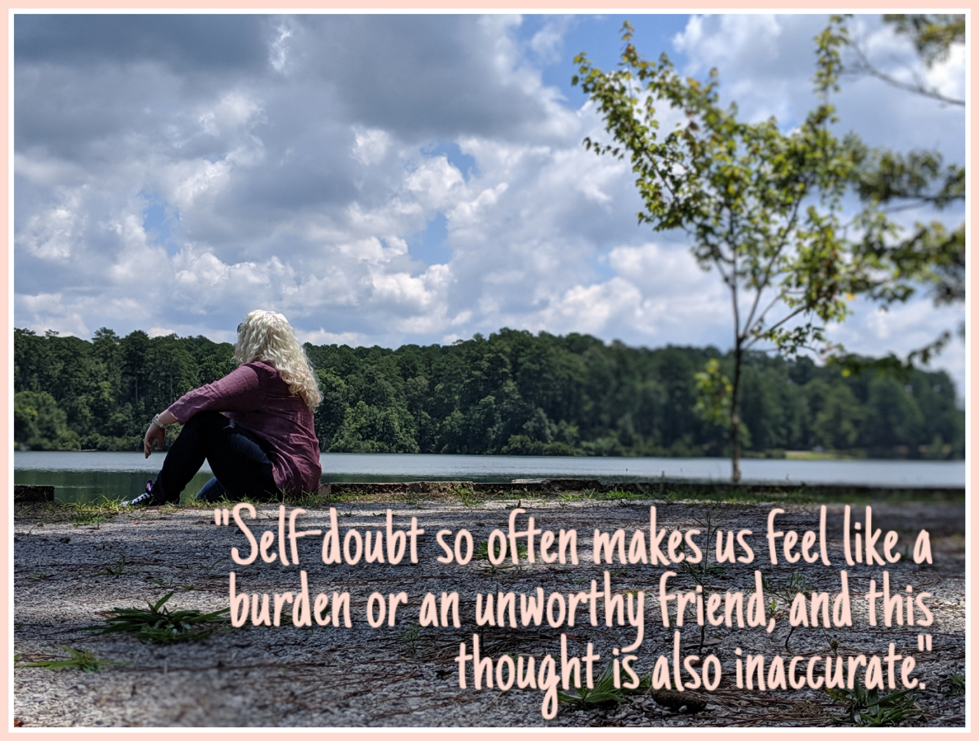 """Photo of me looking off out of frame with quoted text: """"Self-doubt so often makes us feel like a burden or an unworthy friend, and this thought is also inaccurate."""""""