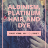 Albinism, Platinum Hair, and Dye, Part One: My Journey (with Photos)