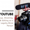 YouTube: Setup, Shooting, & Editing as a Legally Blind Person
